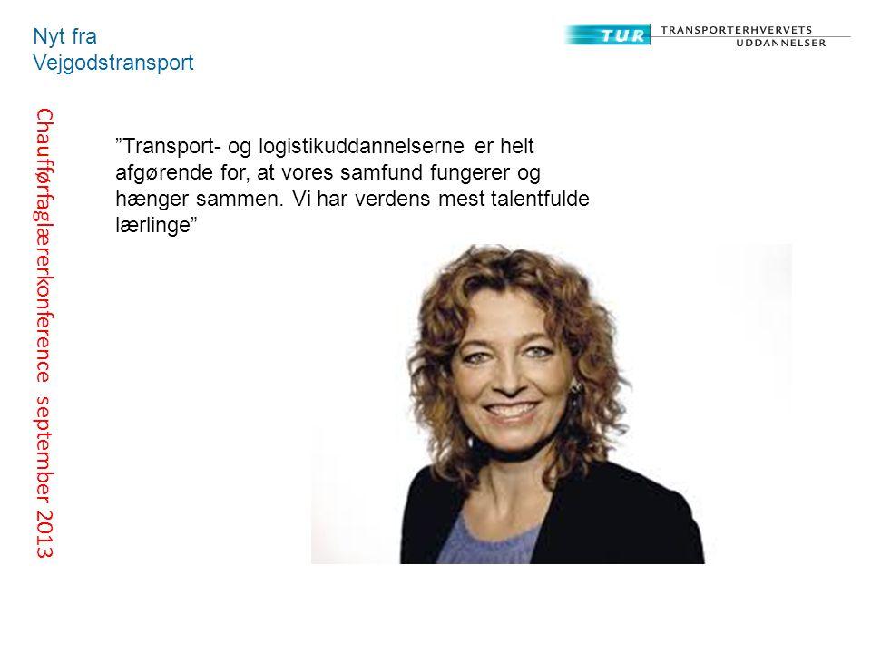 Chaufførfaglærerkonference september 2013 Nyt fra Vejgodstransport Transport- og logistikuddannelserne er helt afgørende for, at vores samfund fungerer og hænger sammen.