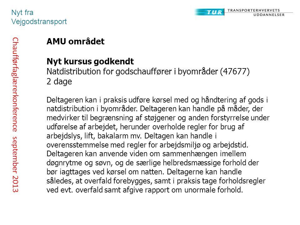 Chaufførfaglærerkonference september 2013 Nyt fra Vejgodstransport AMU området Nyt kursus godkendt Natdistribution for godschauffører i byområder (47677) 2 dage Deltageren kan i praksis udføre kørsel med og håndtering af gods i natdistribution i byområder.