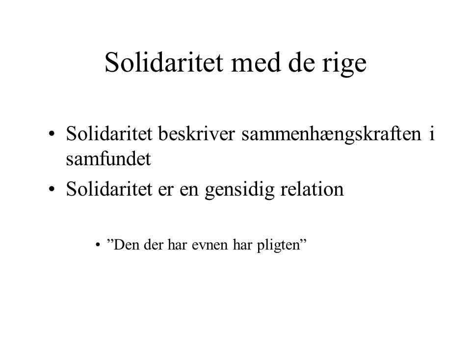 Solidaritet med de rige Solidaritet beskriver sammenhængskraften i samfundet Solidaritet er en gensidig relation Den der har evnen har pligten