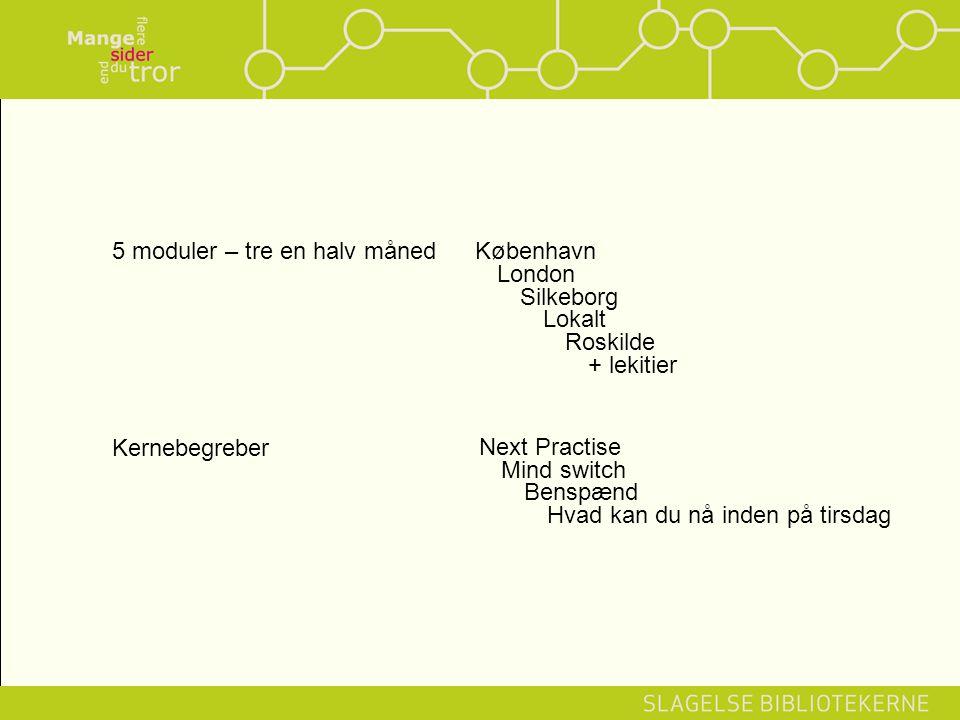 5 moduler – tre en halv månedKøbenhavn London Silkeborg Lokalt Roskilde + lekitier Kernebegreber Next Practise Mind switch Benspænd Hvad kan du nå inden på tirsdag