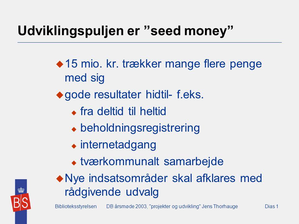 BiblioteksstyrelsenDB årsmøde 2003, projekter og udvikling Jens ThorhaugeDias 1 Udviklingspuljen er seed money  15 mio.