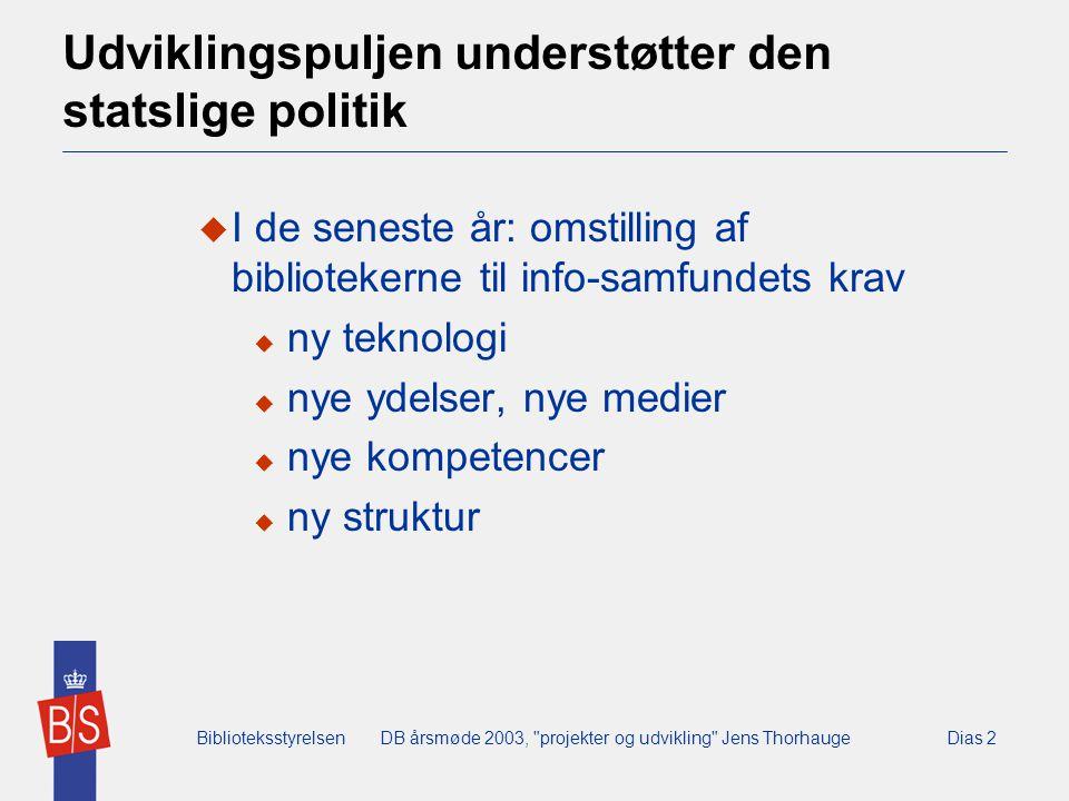 BiblioteksstyrelsenDB årsmøde 2003, projekter og udvikling Jens ThorhaugeDias 2 Udviklingspuljen understøtter den statslige politik  I de seneste år: omstilling af bibliotekerne til info-samfundets krav  ny teknologi  nye ydelser, nye medier  nye kompetencer  ny struktur