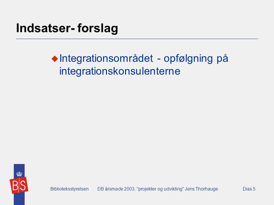 BiblioteksstyrelsenDB årsmøde 2003, projekter og udvikling Jens ThorhaugeDias 5 Indsatser- forslag  Integrationsområdet - opfølgning på integrationskonsulenterne