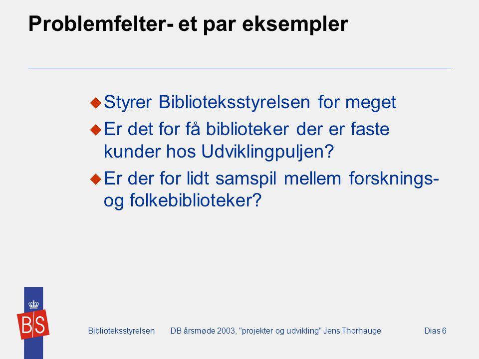 BiblioteksstyrelsenDB årsmøde 2003, projekter og udvikling Jens ThorhaugeDias 6 Problemfelter- et par eksempler  Styrer Biblioteksstyrelsen for meget  Er det for få biblioteker der er faste kunder hos Udviklingpuljen.