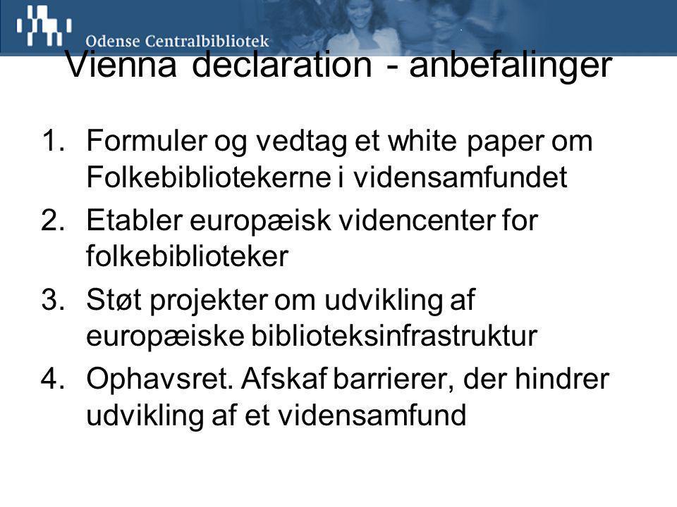 Vienna declaration - anbefalinger 1.Formuler og vedtag et white paper om Folkebibliotekerne i vidensamfundet 2.Etabler europæisk videncenter for folkebiblioteker 3.Støt projekter om udvikling af europæiske biblioteksinfrastruktur 4.Ophavsret.