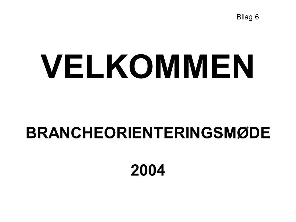 VELKOMMEN BRANCHEORIENTERINGSMØDE 2004 Bilag 6