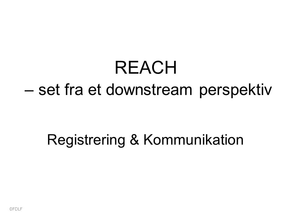 REACH – set fra et downstream perspektiv Registrering & Kommunikation ©FDLF