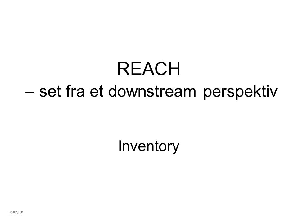 REACH – set fra et downstream perspektiv Inventory ©FDLF