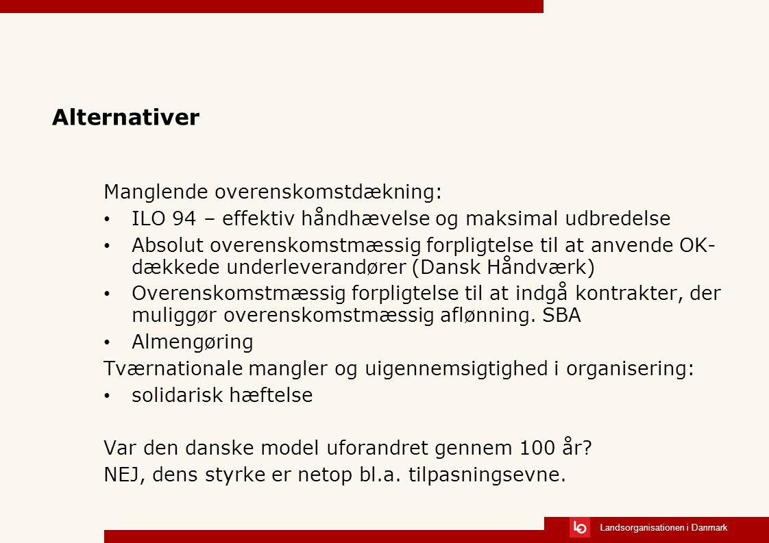 Landsorganisationen i Danmark Alternativer Manglende overenskomstdækning: ILO 94 – effektiv håndhævelse og maksimal udbredelse Absolut overenskomstmæssig forpligtelse til at anvende OK- dækkede underleverandører (Dansk Håndværk) Overenskomstmæssig forpligtelse til at indgå kontrakter, der muliggør overenskomstmæssig aflønning.