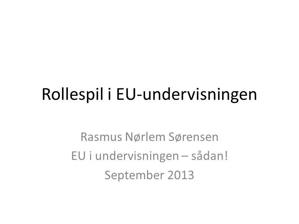 Rollespil i EU-undervisningen Rasmus Nørlem Sørensen EU i undervisningen – sådan! September 2013