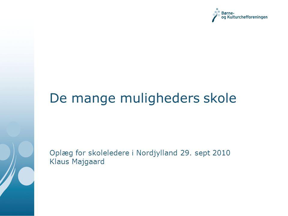 De mange muligheders skole Oplæg for skoleledere i Nordjylland 29. sept 2010 Klaus Majgaard