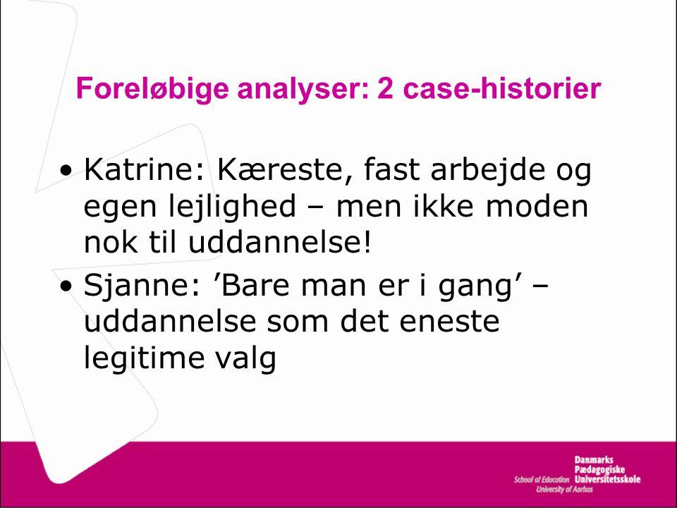 Foreløbige analyser: 2 case-historier Katrine: Kæreste, fast arbejde og egen lejlighed – men ikke moden nok til uddannelse.