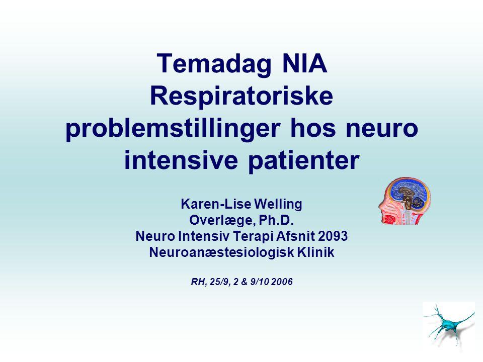 Temadag NIA Respiratoriske problemstillinger hos neuro intensive patienter Karen-Lise Welling Overlæge, Ph.D. Neuro Intensiv Terapi Afsnit 2093 Neuroa