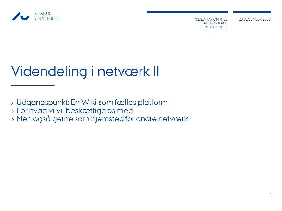PRESENTATION TITLE AUTHOR NAME AUTHOR TITLE 20 DECEMBER, 2008 AARHUS UNIVERSITET 2 Videndeling i netværk II › Udgangspunkt: En Wiki som fælles platform › For hvad vi vil beskæftige os med › Men også gerne som hjemsted for andre netværk
