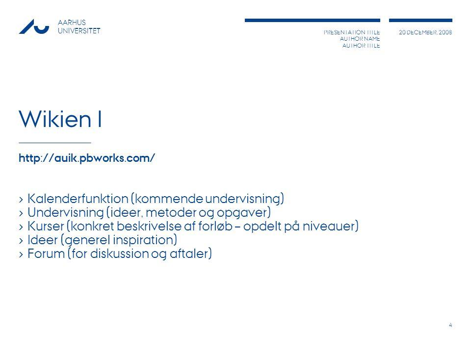 PRESENTATION TITLE AUTHOR NAME AUTHOR TITLE 20 DECEMBER, 2008 AARHUS UNIVERSITET 4 Wikien I http://auik.pbworks.com/ › Kalenderfunktion (kommende undervisning) › Undervisning (ideer, metoder og opgaver) › Kurser (konkret beskrivelse af forløb – opdelt på niveauer) › Ideer (generel inspiration) › Forum (for diskussion og aftaler)
