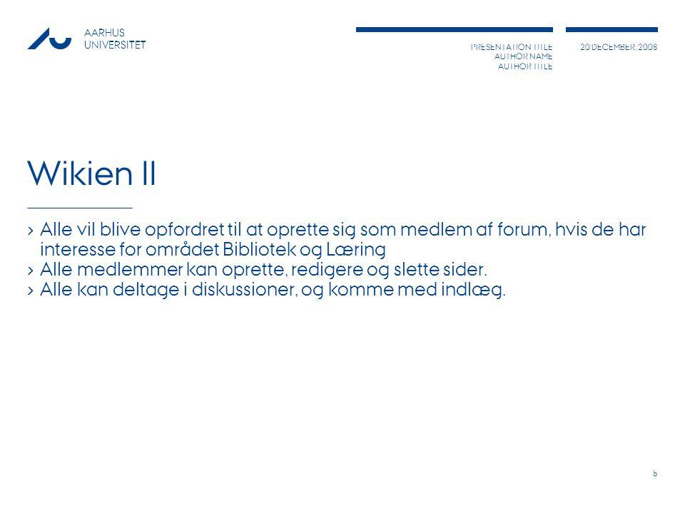 PRESENTATION TITLE AUTHOR NAME AUTHOR TITLE 20 DECEMBER, 2008 AARHUS UNIVERSITET 5 Wikien II › Alle vil blive opfordret til at oprette sig som medlem af forum, hvis de har interesse for området Bibliotek og Læring › Alle medlemmer kan oprette, redigere og slette sider.
