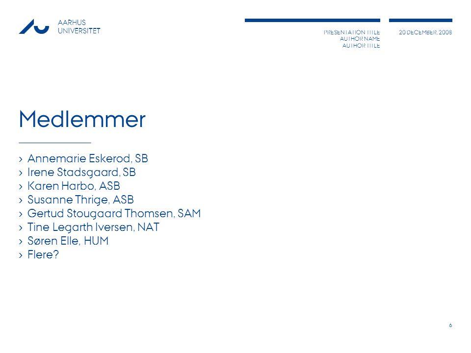 PRESENTATION TITLE AUTHOR NAME AUTHOR TITLE 20 DECEMBER, 2008 AARHUS UNIVERSITET 6 Medlemmer › Annemarie Eskerod, SB › Irene Stadsgaard, SB › Karen Harbo, ASB › Susanne Thrige, ASB › Gertud Stougaard Thomsen, SAM › Tine Legarth Iversen, NAT › Søren Elle, HUM › Flere