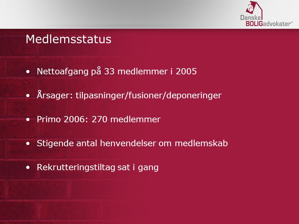 Medlemsstatus Nettoafgang på 33 medlemmer i 2005 Årsager: tilpasninger/fusioner/deponeringer Primo 2006: 270 medlemmer Stigende antal henvendelser om medlemskab Rekrutteringstiltag sat i gang
