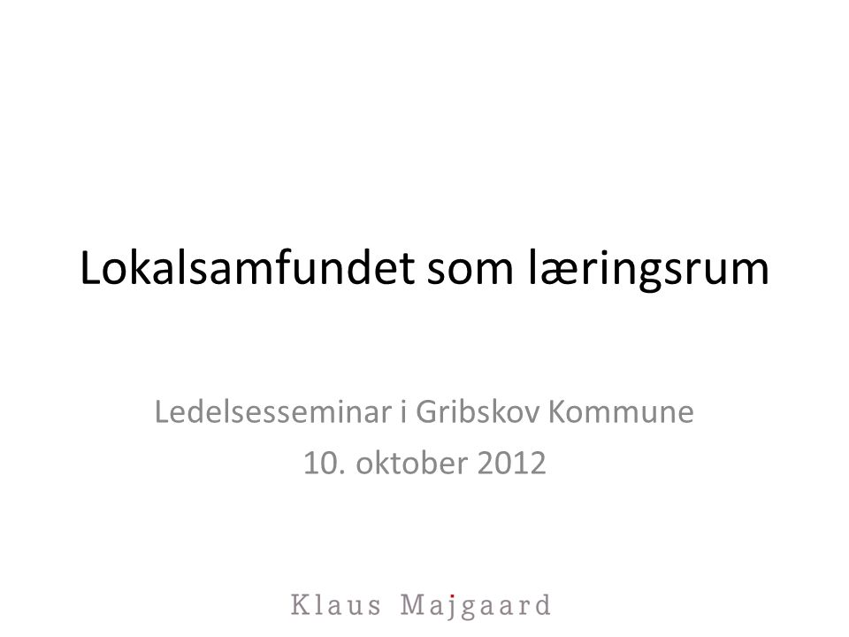 Lokalsamfundet som læringsrum Ledelsesseminar i Gribskov Kommune 10. oktober 2012