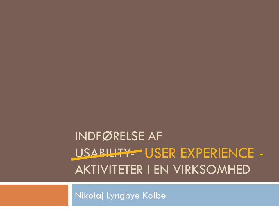 INDFØRELSE AF USABILITY- AKTIVITETER I EN VIRKSOMHED Nikolaj Lyngbye Kolbe USER EXPERIENCE -