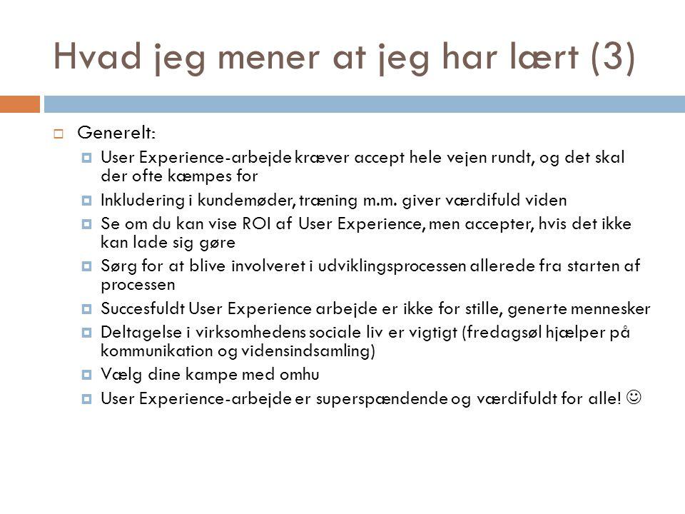 Hvad jeg mener at jeg har lært (3)  Generelt:  User Experience-arbejde kræver accept hele vejen rundt, og det skal der ofte kæmpes for  Inkludering i kundemøder, træning m.m.