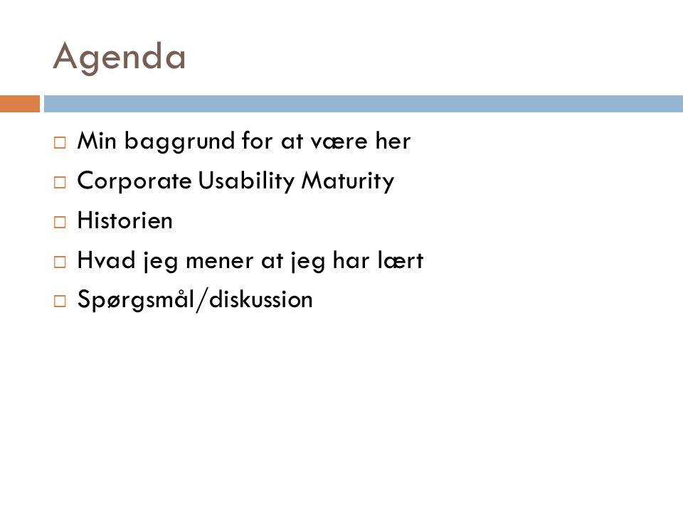 Agenda  Min baggrund for at være her  Corporate Usability Maturity  Historien  Hvad jeg mener at jeg har lært  Spørgsmål/diskussion