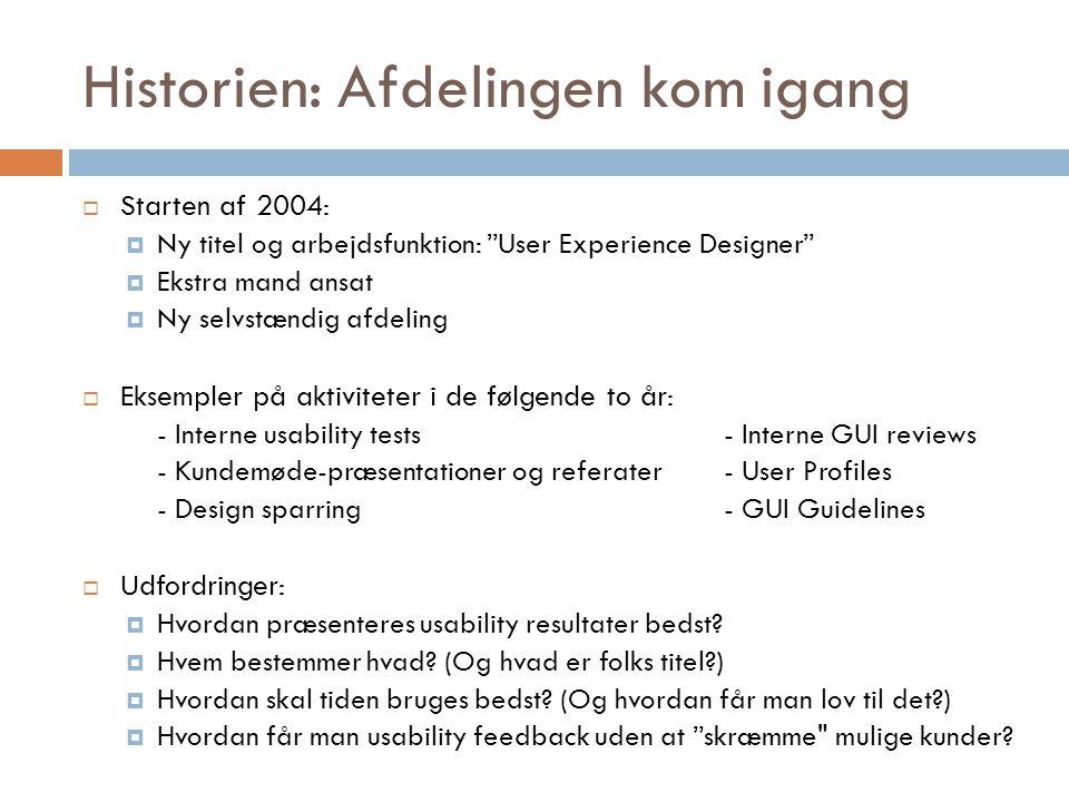 Historien: Afdelingen kom igang  Starten af 2004:  Ny titel og arbejdsfunktion: User Experience Designer  Ekstra mand ansat  Ny selvstændig afdeling  Eksempler på aktiviteter i de følgende to år: - Interne usability tests- Interne GUI reviews - Kundemøde-præsentationer og referater- User Profiles - Design sparring- GUI Guidelines  Udfordringer:  Hvordan præsenteres usability resultater bedst.