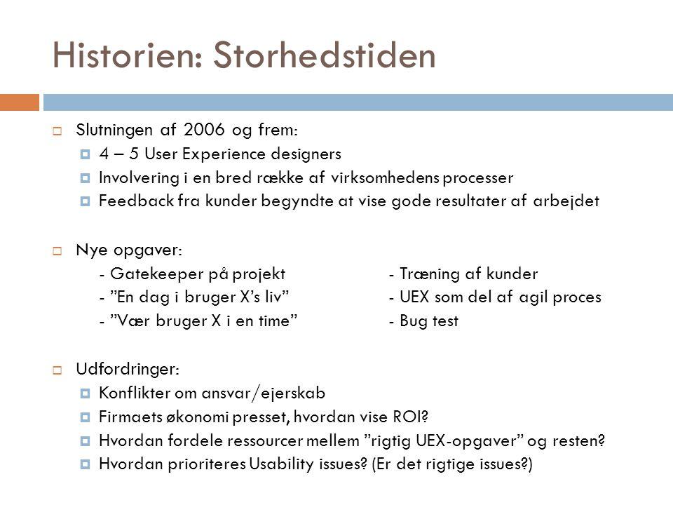 Historien: Storhedstiden  Slutningen af 2006 og frem:  4 – 5 User Experience designers  Involvering i en bred række af virksomhedens processer  Feedback fra kunder begyndte at vise gode resultater af arbejdet  Nye opgaver: - Gatekeeper på projekt- Træning af kunder - En dag i bruger X's liv - UEX som del af agil proces - Vær bruger X i en time - Bug test  Udfordringer:  Konflikter om ansvar/ejerskab  Firmaets økonomi presset, hvordan vise ROI.