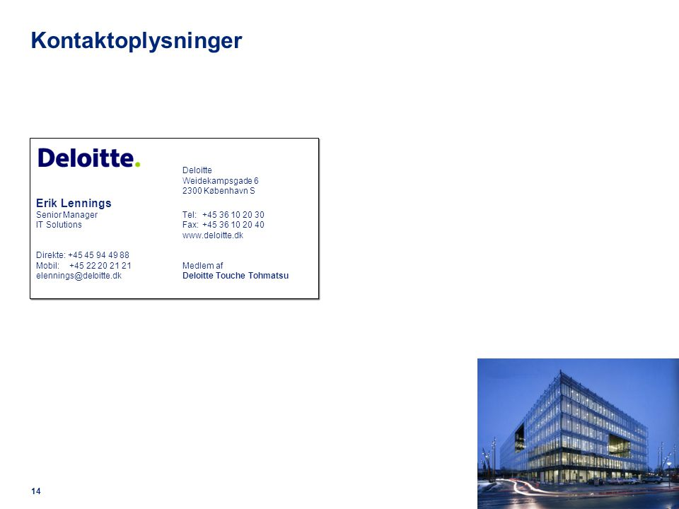 14 Kontaktoplysninger Deloitte Weidekampsgade 6 2300 København S Erik Lennings Senior ManagerTel: +45 36 10 20 30 IT SolutionsFax: +45 36 10 20 40 www.deloitte.dk Direkte: +45 45 94 49 88 Mobil: +45 22 20 21 21Medlem af elennings@deloitte.dkDeloitte Touche Tohmatsu Deloitte Weidekampsgade 6 2300 København S Erik Lennings Senior ManagerTel: +45 36 10 20 30 IT SolutionsFax: +45 36 10 20 40 www.deloitte.dk Direkte: +45 45 94 49 88 Mobil: +45 22 20 21 21Medlem af elennings@deloitte.dkDeloitte Touche Tohmatsu