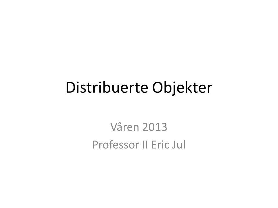 Distribuerte Objekter Våren 2013 Professor II Eric Jul