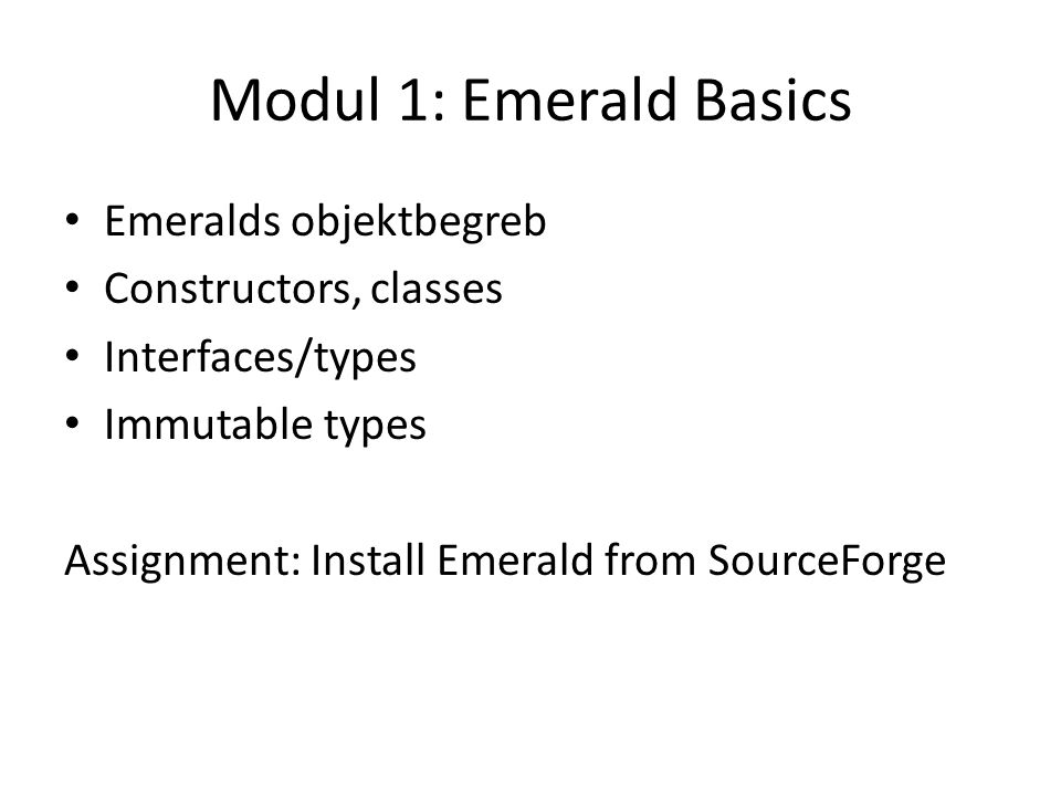 Modul 1: Emerald Basics Emeralds objektbegreb Constructors, classes Interfaces/types Immutable types Assignment: Install Emerald from SourceForge
