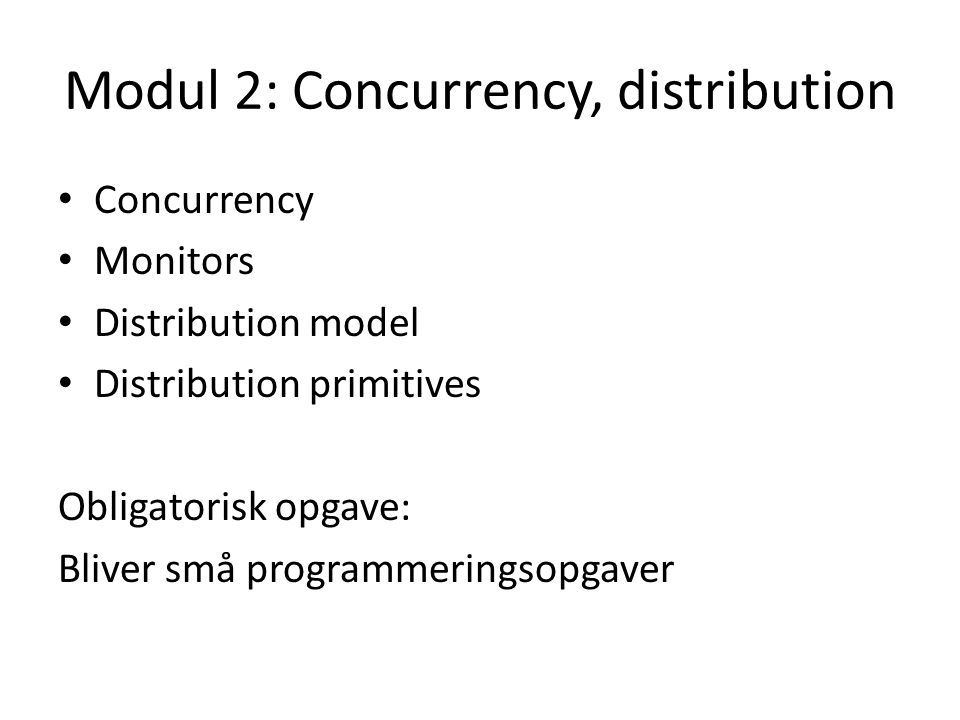 Modul 2: Concurrency, distribution Concurrency Monitors Distribution model Distribution primitives Obligatorisk opgave: Bliver små programmeringsopgaver