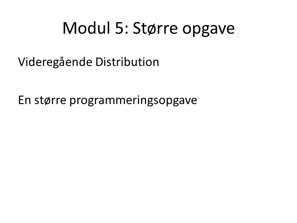 Modul 5: Større opgave Videregående Distribution En større programmeringsopgave