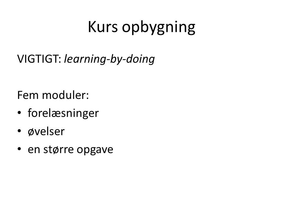 Kurs opbygning VIGTIGT: learning-by-doing Fem moduler: forelæsninger øvelser en større opgave
