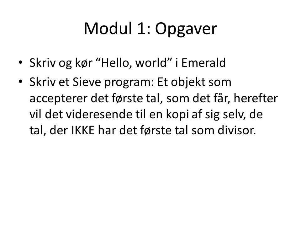 Modul 1: Opgaver Skriv og kør Hello, world i Emerald Skriv et Sieve program: Et objekt som accepterer det første tal, som det får, herefter vil det videresende til en kopi af sig selv, de tal, der IKKE har det første tal som divisor.