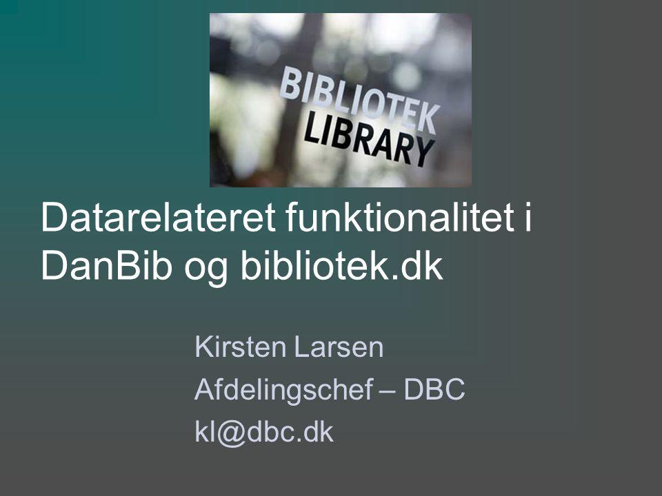 Datarelateret funktionalitet i DanBib og bibliotek.dk Kirsten Larsen Afdelingschef – DBC kl@dbc.dk