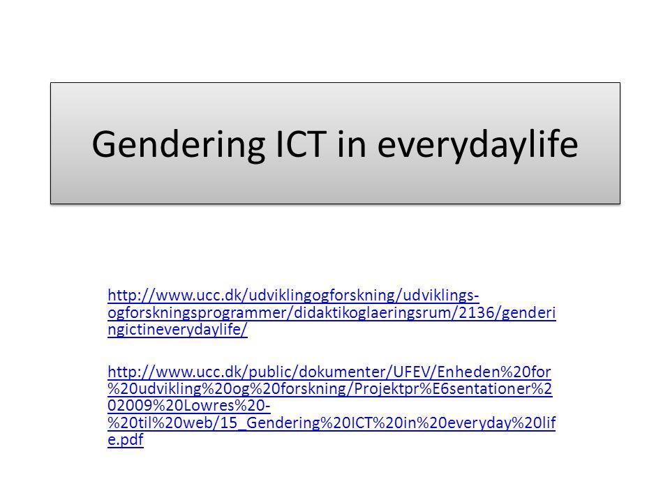 Gendering ICT in everydaylife http://www.ucc.dk/udviklingogforskning/udviklings- ogforskningsprogrammer/didaktikoglaeringsrum/2136/genderi ngictineverydaylife/ http://www.ucc.dk/public/dokumenter/UFEV/Enheden%20for %20udvikling%20og%20forskning/Projektpr%E6sentationer%2 02009%20Lowres%20- %20til%20web/15_Gendering%20ICT%20in%20everyday%20lif e.pdf