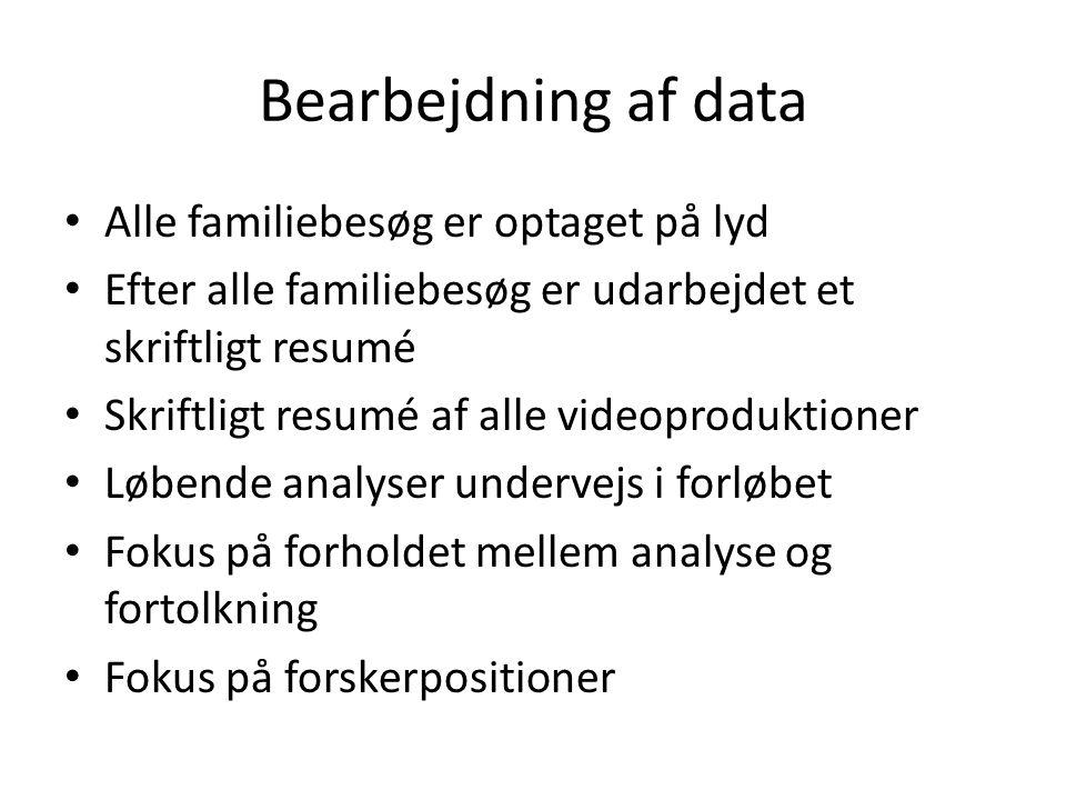 Bearbejdning af data Alle familiebesøg er optaget på lyd Efter alle familiebesøg er udarbejdet et skriftligt resumé Skriftligt resumé af alle videoproduktioner Løbende analyser undervejs i forløbet Fokus på forholdet mellem analyse og fortolkning Fokus på forskerpositioner