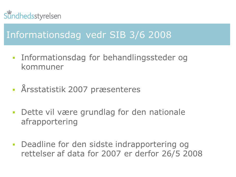 Informationsdag vedr SIB 3/6 2008  Informationsdag for behandlingssteder og kommuner  Årsstatistik 2007 præsenteres  Dette vil være grundlag for den nationale afrapportering  Deadline for den sidste indrapportering og rettelser af data for 2007 er derfor 26/5 2008