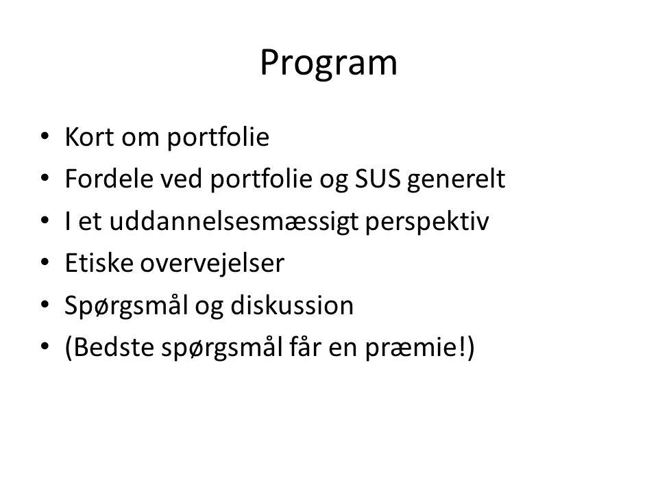 Program Kort om portfolie Fordele ved portfolie og SUS generelt I et uddannelsesmæssigt perspektiv Etiske overvejelser Spørgsmål og diskussion (Bedste spørgsmål får en præmie!)