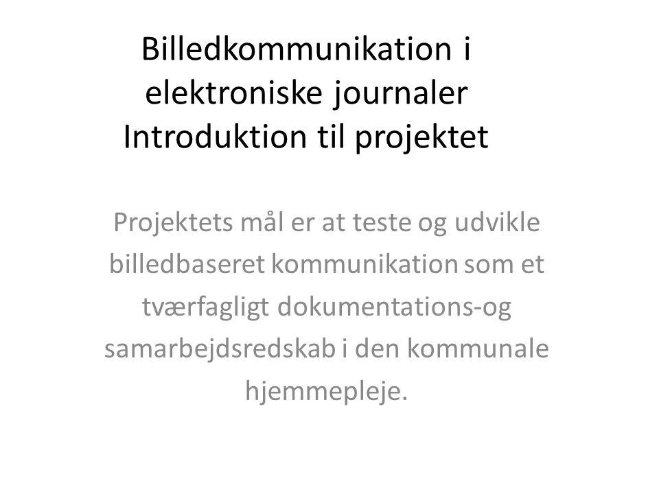 Billedkommunikation i elektroniske journaler Introduktion til projektet Projektets mål er at teste og udvikle billedbaseret kommunikation som et tværfagligt dokumentations-og samarbejdsredskab i den kommunale hjemmepleje.