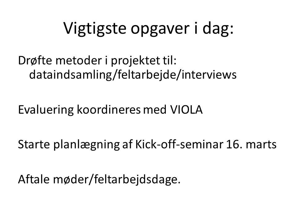 Vigtigste opgaver i dag: Drøfte metoder i projektet til: dataindsamling/feltarbejde/interviews Evaluering koordineres med VIOLA Starte planlægning af Kick-off-seminar 16.