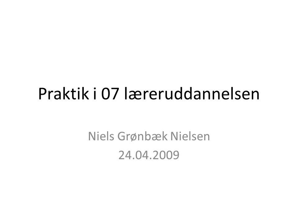 Praktik i 07 læreruddannelsen Niels Grønbæk Nielsen 24.04.2009