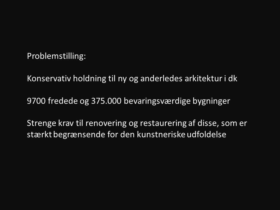Problemstilling: Konservativ holdning til ny og anderledes arkitektur i dk 9700 fredede og 375.000 bevaringsværdige bygninger Strenge krav til renovering og restaurering af disse, som er stærkt begrænsende for den kunstneriske udfoldelse