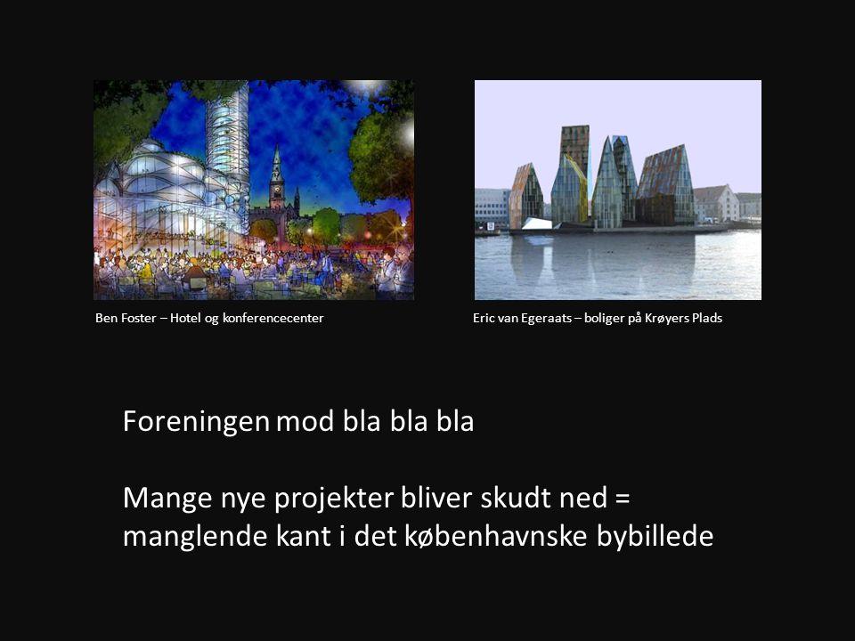 Foreningen mod bla bla bla Mange nye projekter bliver skudt ned = manglende kant i det københavnske bybillede Ben Foster – Hotel og konferencecenter Eric van Egeraats – boliger på Krøyers Plads