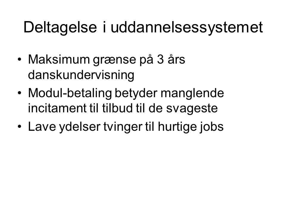 Deltagelse i uddannelsessystemet Maksimum grænse på 3 års danskundervisning Modul-betaling betyder manglende incitament til tilbud til de svageste Lave ydelser tvinger til hurtige jobs