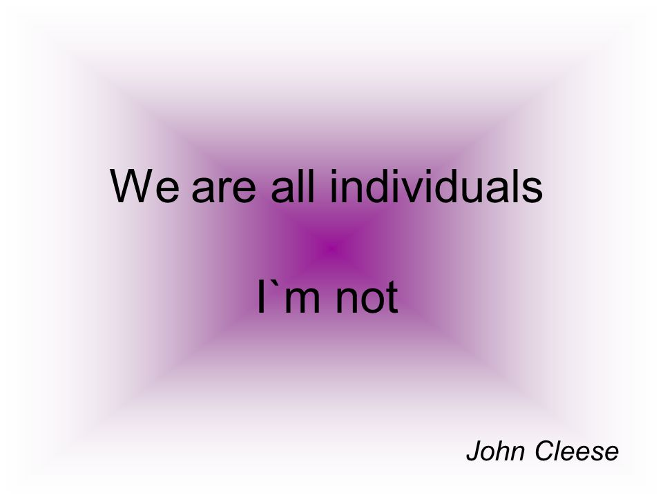 We are all individuals I`m not John Cleese