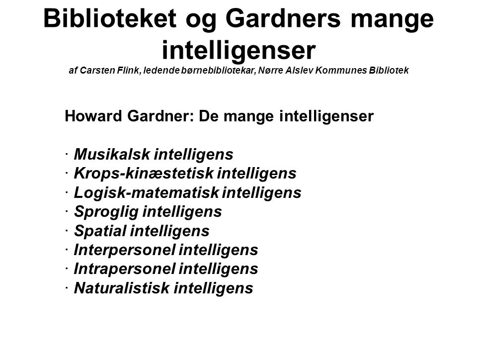 Biblioteket og Gardners mange intelligenser af Carsten Flink, ledende børnebibliotekar, Nørre Alslev Kommunes Bibliotek Howard Gardner: De mange intelligenser · Musikalsk intelligens · Krops-kinæstetisk intelligens · Logisk-matematisk intelligens · Sproglig intelligens · Spatial intelligens · Interpersonel intelligens · Intrapersonel intelligens · Naturalistisk intelligens