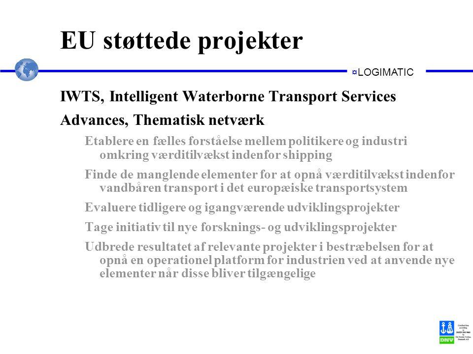 ¤LOGIMATIC EU støttede projekter IWTS, Intelligent Waterborne Transport Services Advances, Thematisk netværk Etablere en fælles forståelse mellem politikere og industri omkring værditilvækst indenfor shipping Finde de manglende elementer for at opnå værditilvækst indenfor vandbåren transport i det europæiske transportsystem Evaluere tidligere og igangværende udviklingsprojekter Tage initiativ til nye forsknings- og udviklingsprojekter Udbrede resultatet af relevante projekter i bestræbelsen for at opnå en operationel platform for industrien ved at anvende nye elementer når disse bliver tilgængelige