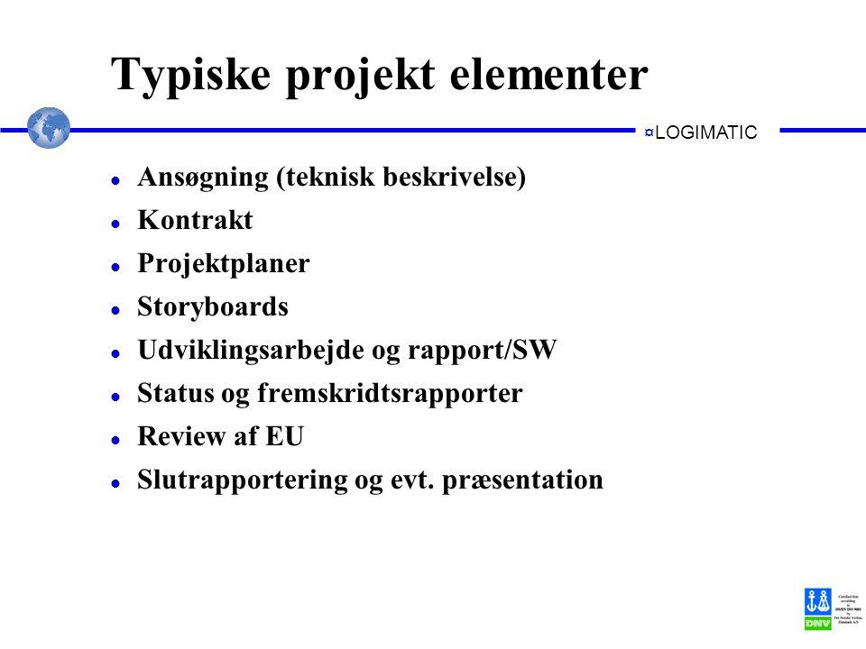 ¤LOGIMATIC Typiske projekt elementer l Ansøgning (teknisk beskrivelse) l Kontrakt l Projektplaner l Storyboards l Udviklingsarbejde og rapport/SW l Status og fremskridtsrapporter l Review af EU l Slutrapportering og evt.